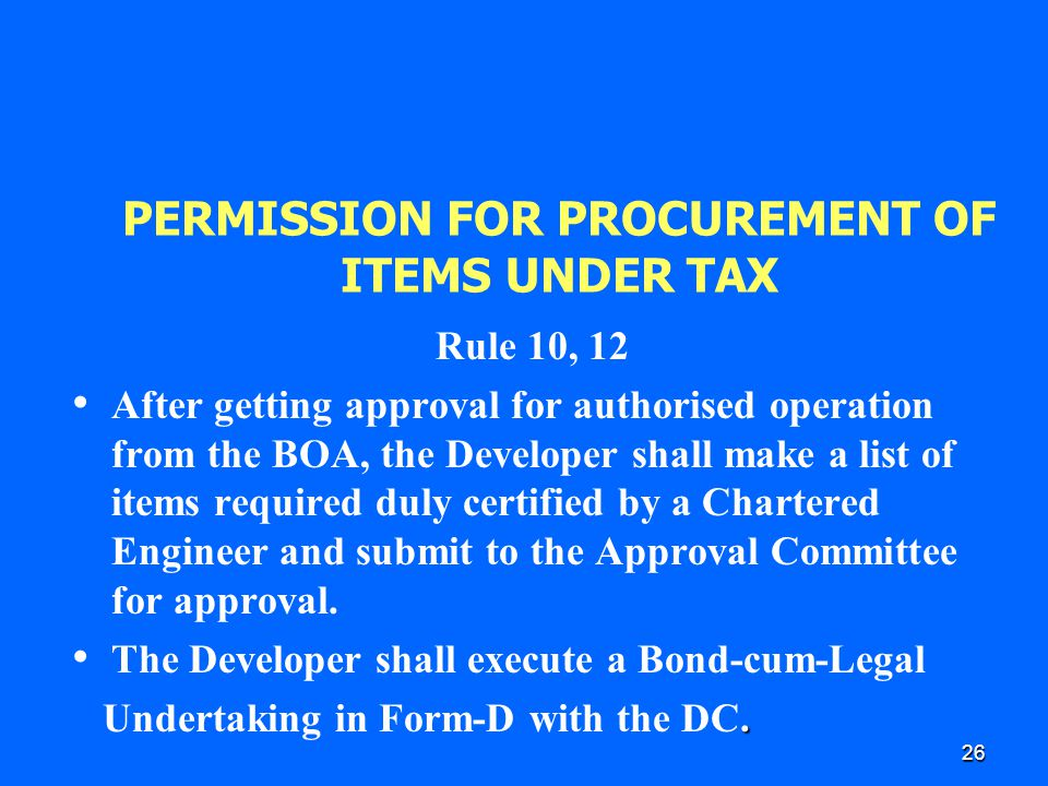 26 PERMISSION FOR PROCUREMENT OF ITEMS UNDER TAX Rule 10, 12 After getting approval for authorised operation from the BOA, the Developer shall make a