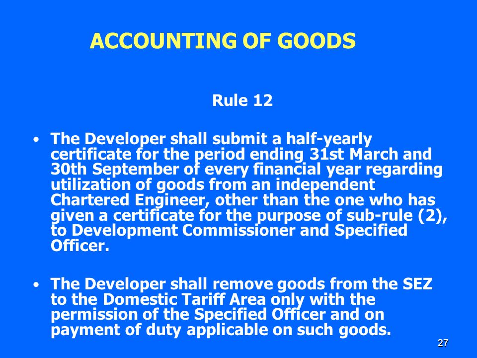 27 ACCOUNTING OF GOODS Rule 12 The Developer shall submit a half-yearly certificate for the period ending 31st March and 30th September of every finan