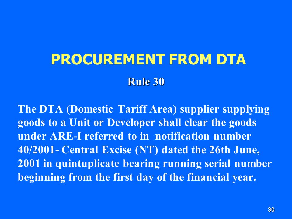 30 PROCUREMENT FROM DTA Rule 30 The DTA (Domestic Tariff Area) supplier supplying goods to a Unit or Developer shall clear the goods under ARE-I refer