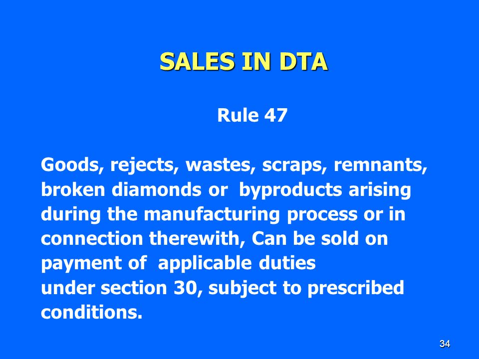 34 SALES IN DTA Rule 47 Goods, rejects, wastes, scraps, remnants, broken diamonds or byproducts arising during the manufacturing process or in connect