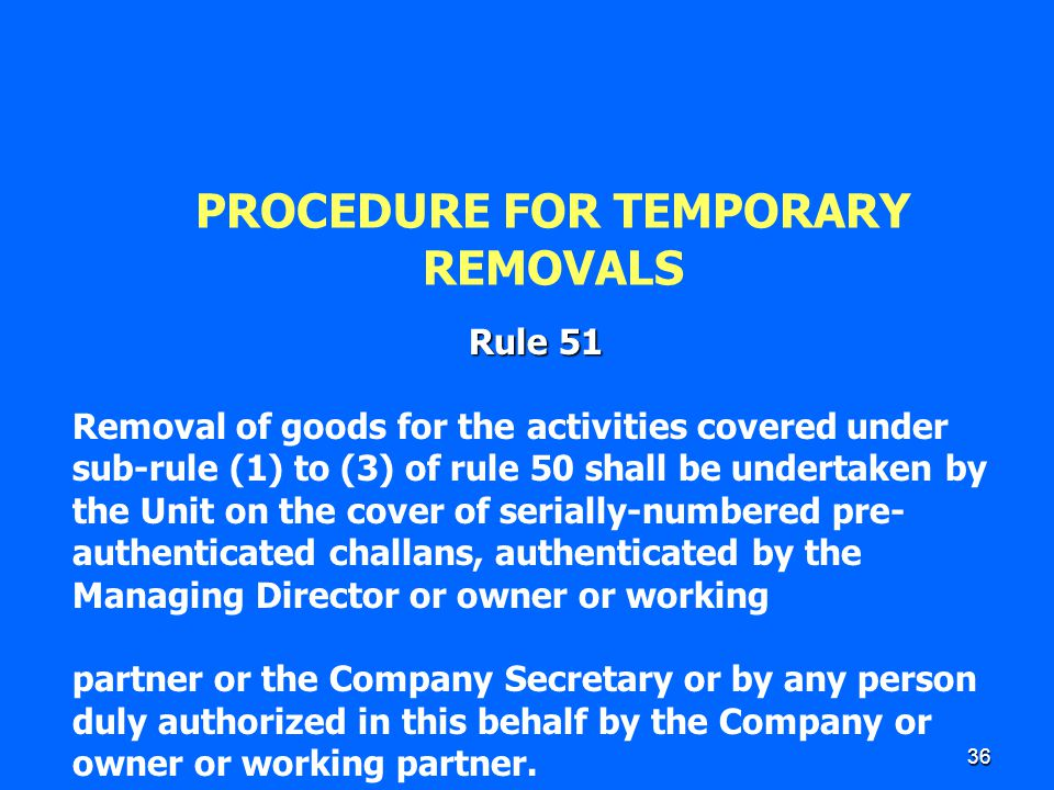 36 PROCEDURE FOR TEMPORARY REMOVALS Rule 51 Removal of goods for the activities covered under sub-rule (1) to (3) of rule 50 shall be undertaken by th