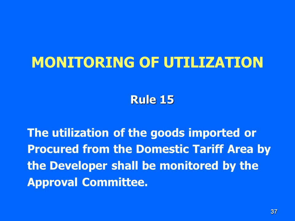37 MONITORING OF UTILIZATION Rule 15 The utilization of the goods imported or Procured from the Domestic Tariff Area by the Developer shall be monitor