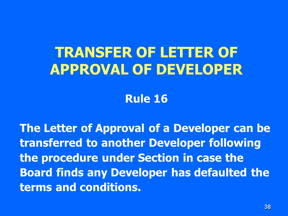 38 TRANSFER OF LETTER OF APPROVAL OF DEVELOPER Rule 16 The Letter of Approval of a Developer can be transferred to another Developer following the pro