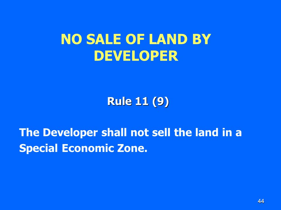 44 NO SALE OF LAND BY DEVELOPER Rule 11 (9) The Developer shall not sell the land in a Special Economic Zone.