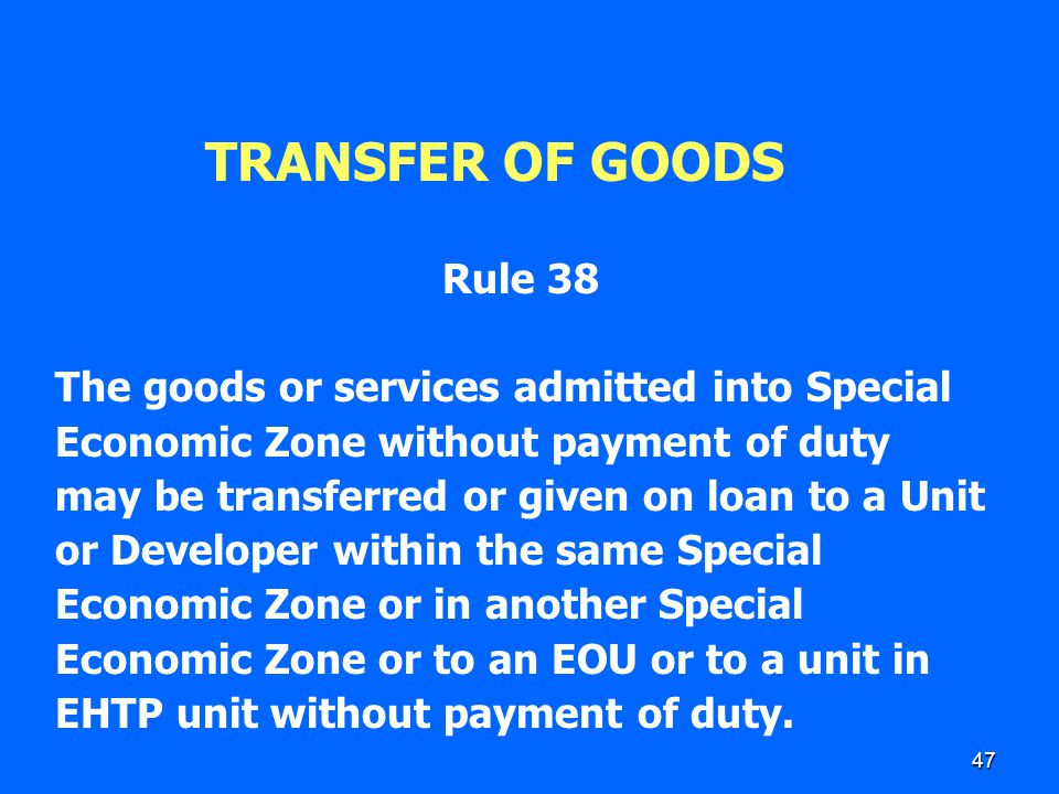 47 TRANSFER OF GOODS Rule 38 The goods or services admitted into Special Economic Zone without payment of duty may be transferred or given on loan to
