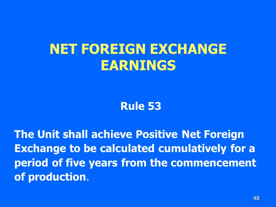 48 NET FOREIGN EXCHANGE EARNINGS Rule 53 The Unit shall achieve Positive Net Foreign Exchange to be calculated cumulatively for a period of five years