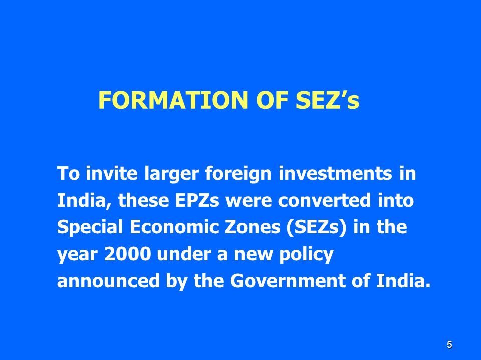 5 FORMATION OF SEZ's To invite larger foreign investments in India, these EPZs were converted into Special Economic Zones (SEZs) in the year 2000 unde