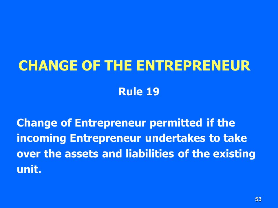 53 CHANGE OF THE ENTREPRENEUR Rule 19 Change of Entrepreneur permitted if the incoming Entrepreneur undertakes to take over the assets and liabilities