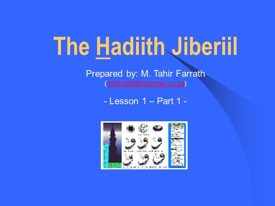 The Hadiith Jiberiil Prepared by: M. Tahir Farrath (mtfarrath@webmail.co.za)mtfarrath@webmail.co.za - Lesson 1 – Part 1 -
