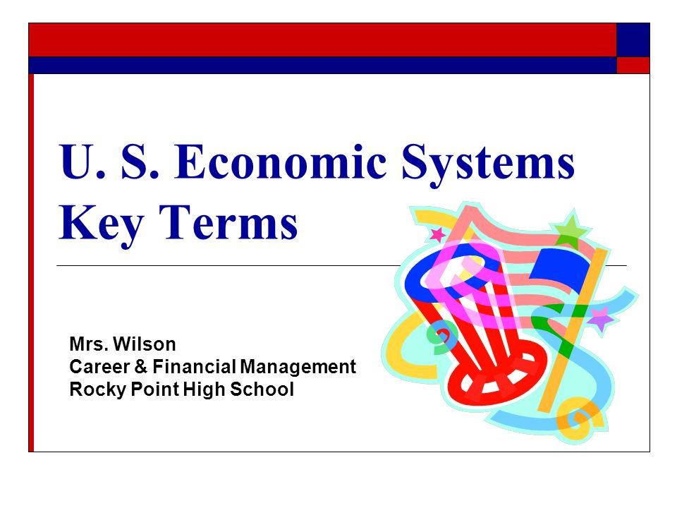 U. S. Economic Systems Key Terms Mrs. Wilson Career & Financial Management Rocky Point High School