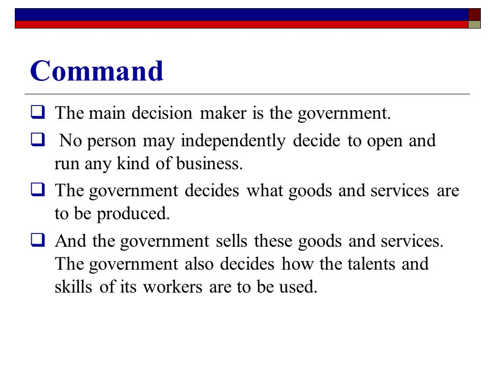 Command  The main decision maker is the government.  No person may independently decide to open and run any kind of business.  The government decid