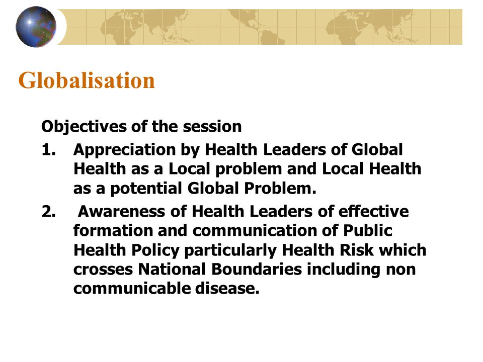 Globalisation Objectives of the session 1.Appreciation by Health Leaders of Global Health as a Local problem and Local Health as a potential Global Problem.