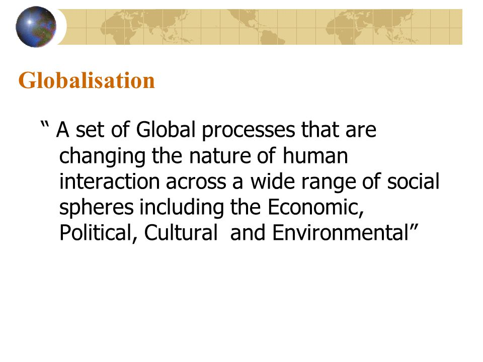 Globalisation A set of Global processes that are changing the nature of human interaction across a wide range of social spheres including the Economic, Political, Cultural and Environmental