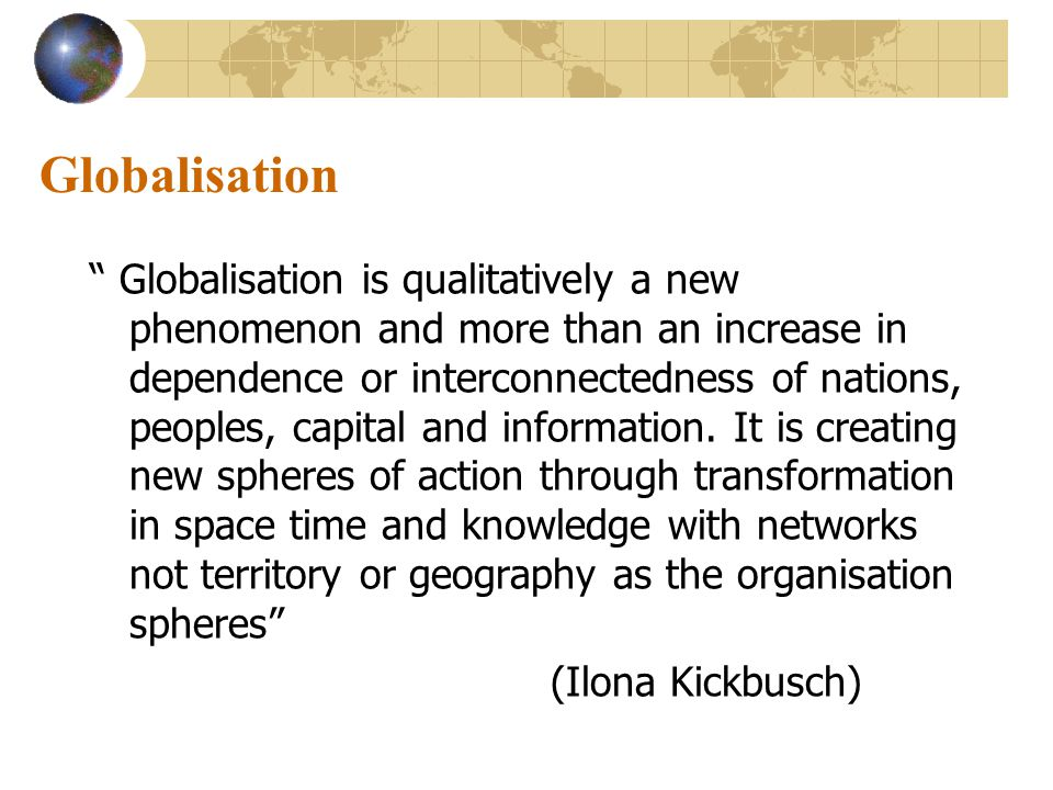 Globalisation Globalisation is qualitatively a new phenomenon and more than an increase in dependence or interconnectedness of nations, peoples, capital and information.