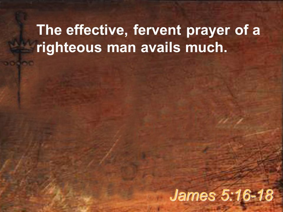 The effective, fervent prayer of a righteous man avails much. James 5:16-18