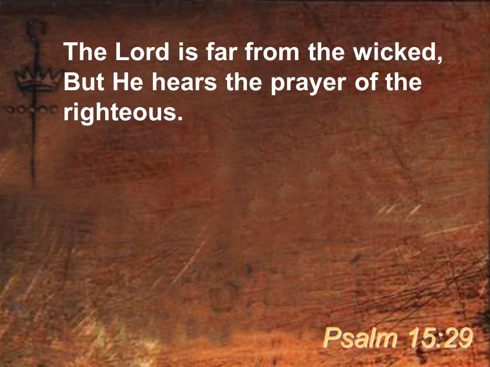 The Lord is far from the wicked, But He hears the prayer of the righteous. Psalm 15:29