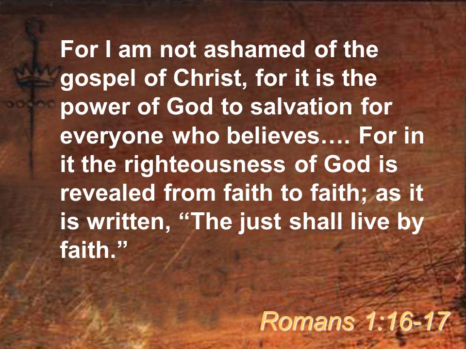 For I am not ashamed of the gospel of Christ, for it is the power of God to salvation for everyone who believes…. For in it the righteousness of God i