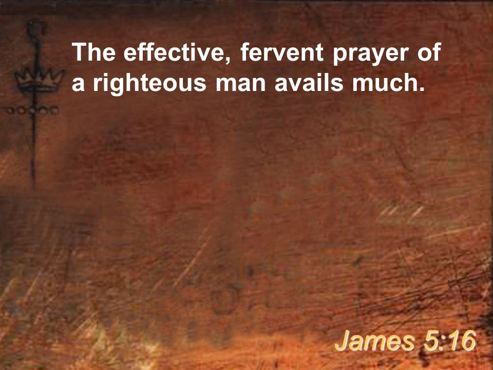 The effective, fervent prayer of a righteous man avails much. James 5:16