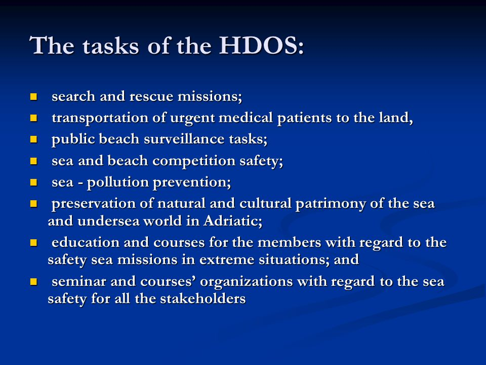 The tasks of the HDOS: search and rescue missions; search and rescue missions; transportation of urgent medical patients to the land, transportation of urgent medical patients to the land, public beach surveillance tasks; public beach surveillance tasks; sea and beach competition safety; sea and beach competition safety; sea - pollution prevention; sea - pollution prevention; preservation of natural and cultural patrimony of the sea and undersea world in Adriatic; preservation of natural and cultural patrimony of the sea and undersea world in Adriatic; education and courses for the members with regard to the safety sea missions in extreme situations; and education and courses for the members with regard to the safety sea missions in extreme situations; and seminar and courses' organizations with regard to the sea safety for all the stakeholders seminar and courses' organizations with regard to the sea safety for all the stakeholders