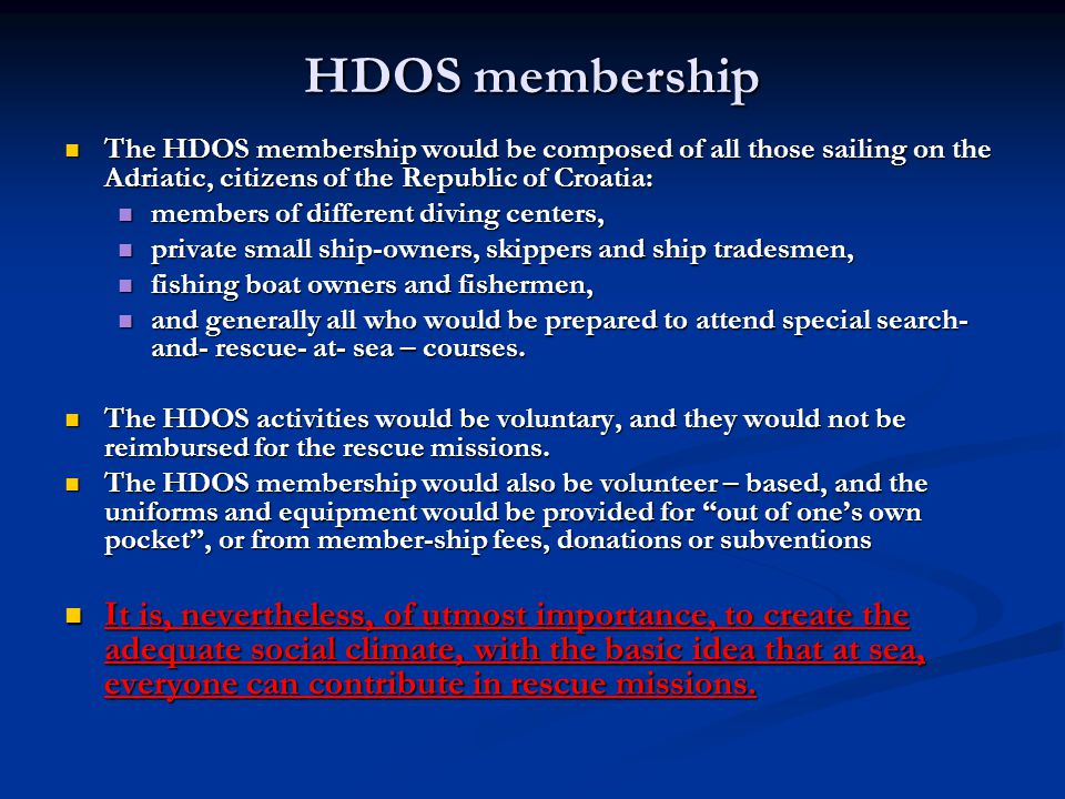 HDOS membership The HDOS membership would be composed of all those sailing on the Adriatic, citizens of the Republic of Croatia: The HDOS membership would be composed of all those sailing on the Adriatic, citizens of the Republic of Croatia: members of different diving centers, members of different diving centers, private small ship-owners, skippers and ship tradesmen, private small ship-owners, skippers and ship tradesmen, fishing boat owners and fishermen, fishing boat owners and fishermen, and generally all who would be prepared to attend special search- and- rescue- at- sea – courses.