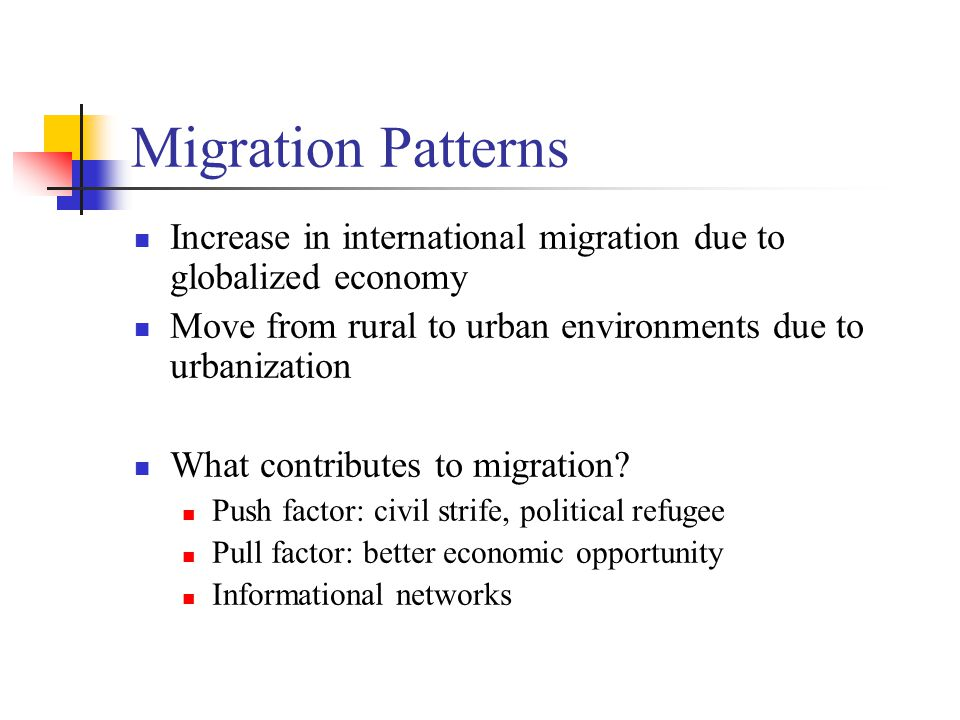 Migration Patterns Increase in international migration due to globalized economy Move from rural to urban environments due to urbanization What contributes to migration.