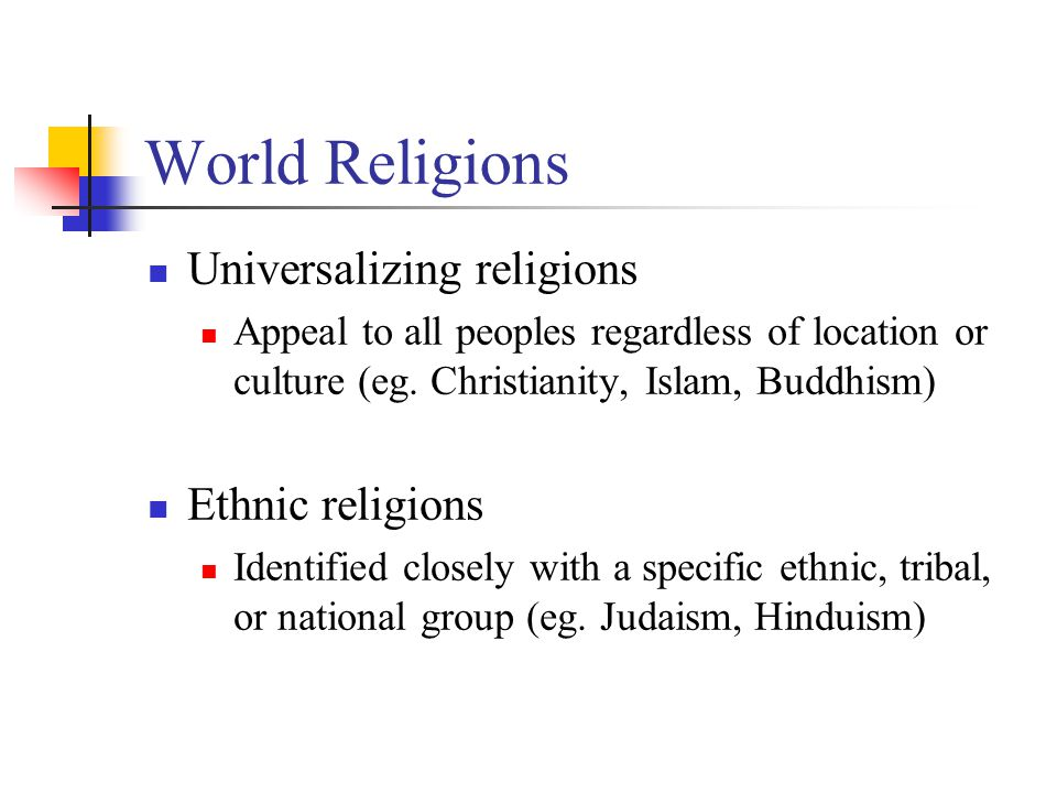 World Religions Universalizing religions Appeal to all peoples regardless of location or culture (eg.