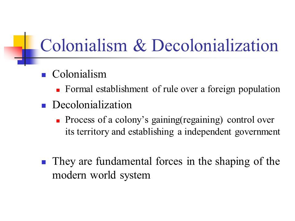 Colonialism & Decolonialization Colonialism Formal establishment of rule over a foreign population Decolonialization Process of a colony's gaining(regaining) control over its territory and establishing a independent government They are fundamental forces in the shaping of the modern world system