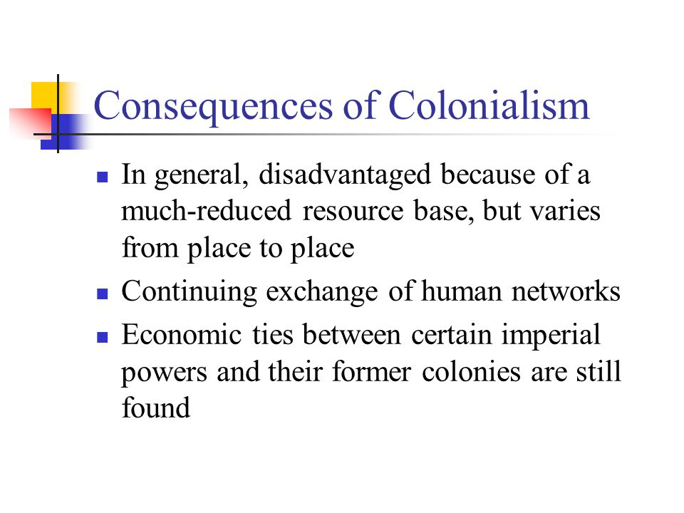Consequences of Colonialism In general, disadvantaged because of a much-reduced resource base, but varies from place to place Continuing exchange of human networks Economic ties between certain imperial powers and their former colonies are still found