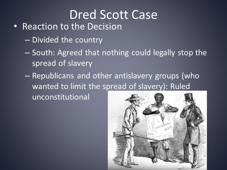 Dred Scott Case Reaction to the Decision – Divided the country – South: Agreed that nothing could legally stop the spread of slavery – Republicans and other antislavery groups (who wanted to limit the spread of slavery): Ruled unconstitutional