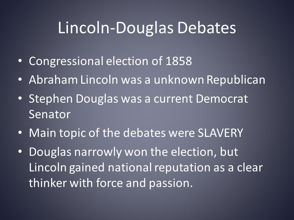 Lincoln-Douglas Debates Abraham Lincoln – Slavery was morally wrong – There was no easy way to end slavery where it already existed – Slavery should NOT be allowed to spread