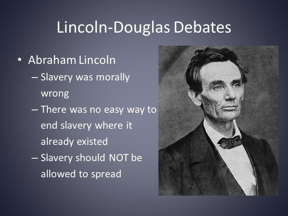 Lincoln-Douglas Debates Stephen Douglas – Disliked slavery – Believed that the controversy over it would interfere with the nation's growth – Thought slavery could be resolved with popular sovereignty