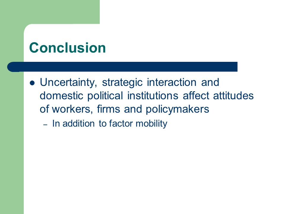 Conclusion Uncertainty, strategic interaction and domestic political institutions affect attitudes of workers, firms and policymakers – In addition to factor mobility