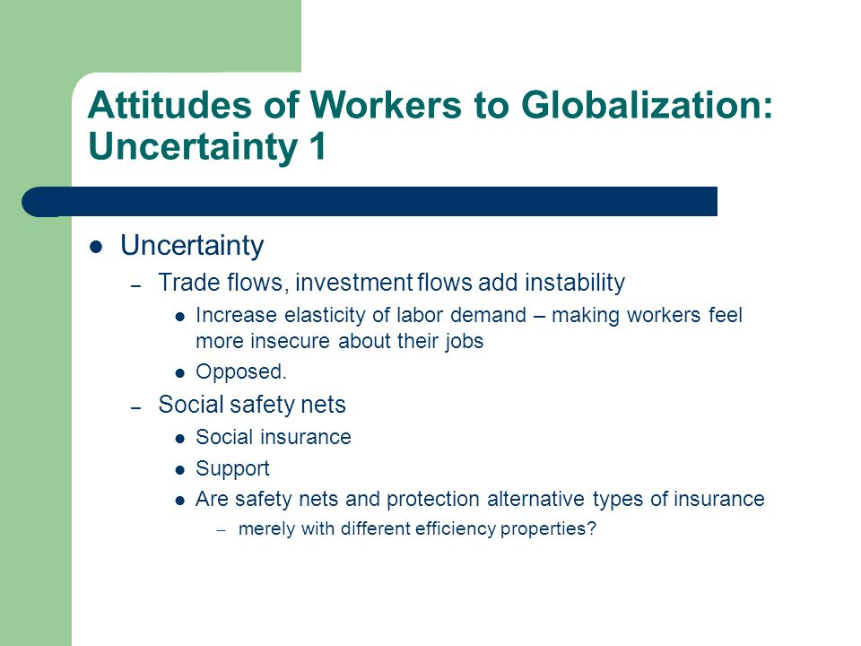 Attitudes of Workers to Globalization: Uncertainty 1 Uncertainty – Trade flows, investment flows add instability Increase elasticity of labor demand – making workers feel more insecure about their jobs Opposed.