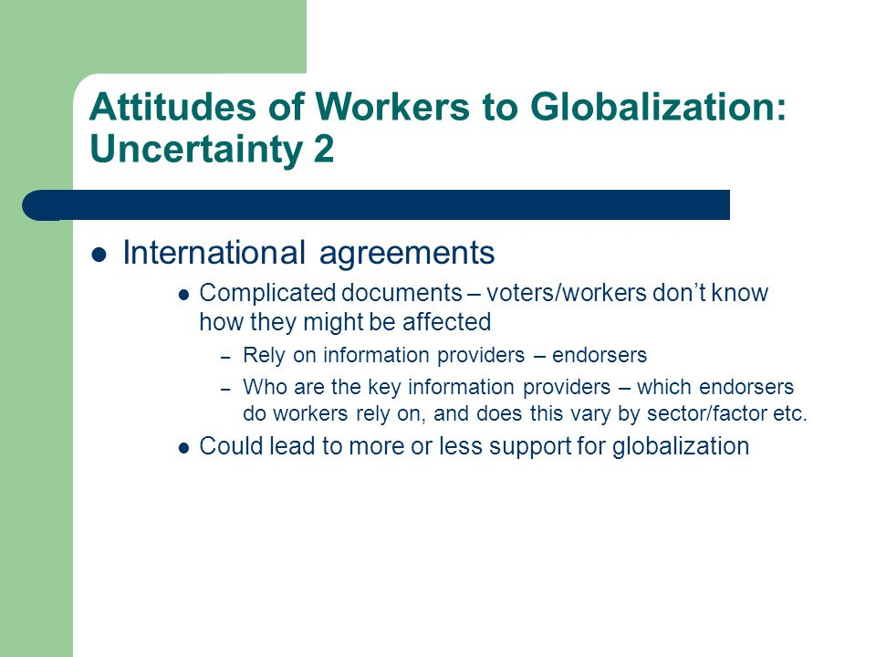 Attitudes of Workers to Globalization: Uncertainty 2 International agreements Complicated documents – voters/workers don't know how they might be affe