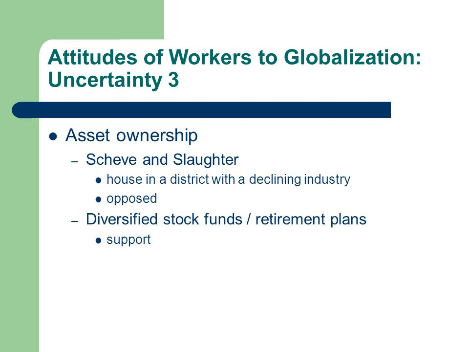 Attitudes of Workers to Globalization: Uncertainty 3 Asset ownership – Scheve and Slaughter house in a district with a declining industry opposed – Diversified stock funds / retirement plans support