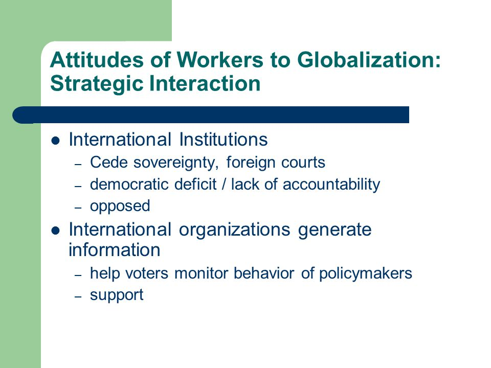 Attitudes of Workers to Globalization: Strategic Interaction International Institutions – Cede sovereignty, foreign courts – democratic deficit / lack