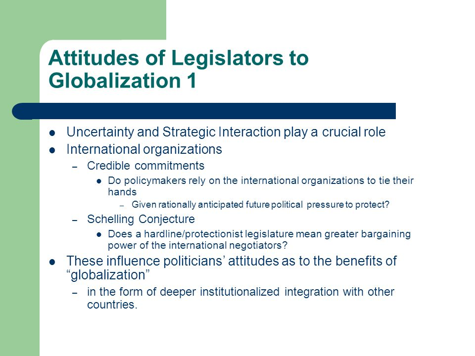 Attitudes of Legislators to Globalization 1 Uncertainty and Strategic Interaction play a crucial role International organizations – Credible commitments Do policymakers rely on the international organizations to tie their hands – Given rationally anticipated future political pressure to protect.