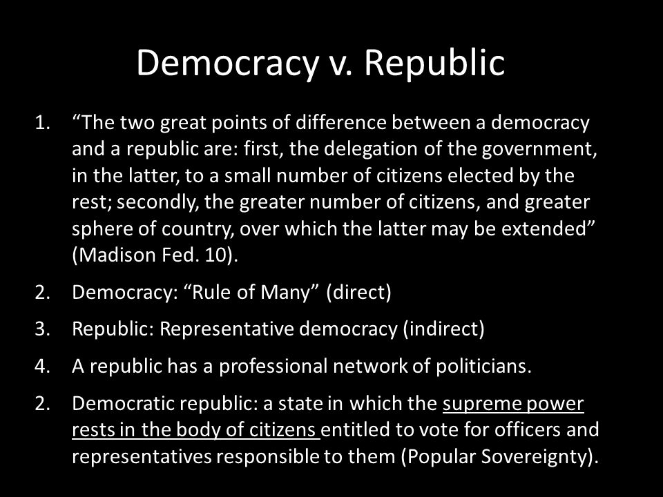 "Democracy v. Republic 1.""The two great points of difference between a democracy and a republic are: first, the delegation of the government, in the la"