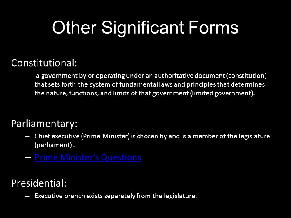 Other Significant Forms Constitutional: – a government by or operating under an authoritative document (constitution) that sets forth the system of fu