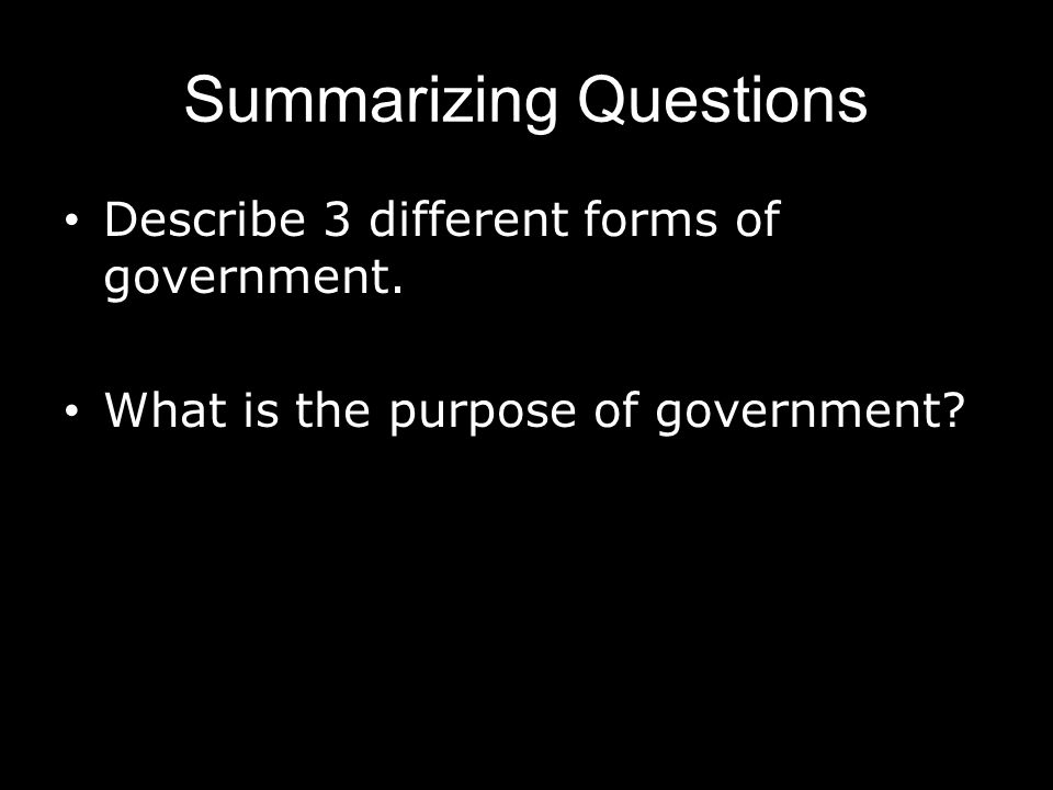 Summarizing Questions Describe 3 different forms of government. What is the purpose of government?