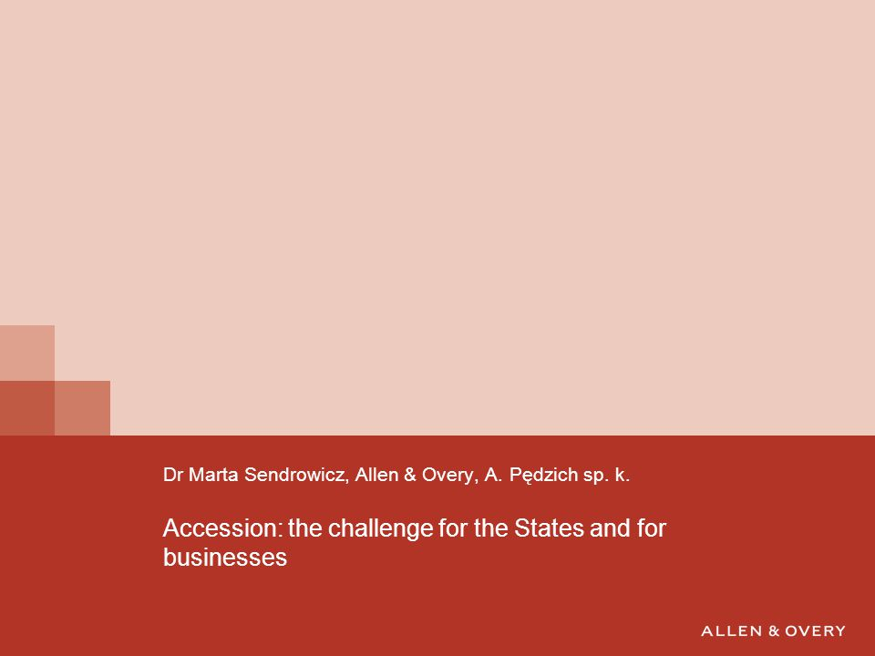 Accession: the challenge for the States and for businesses Dr Marta Sendrowicz, Allen & Overy, A.