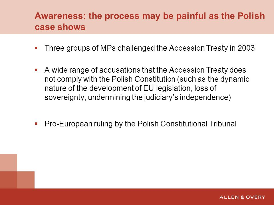 Awareness: the process may be painful as the Polish case shows  Three groups of MPs challenged the Accession Treaty in 2003  A wide range of accusations that the Accession Treaty does not comply with the Polish Constitution (such as the dynamic nature of the development of EU legislation, loss of sovereignty, undermining the judiciary's independence)  Pro-European ruling by the Polish Constitutional Tribunal