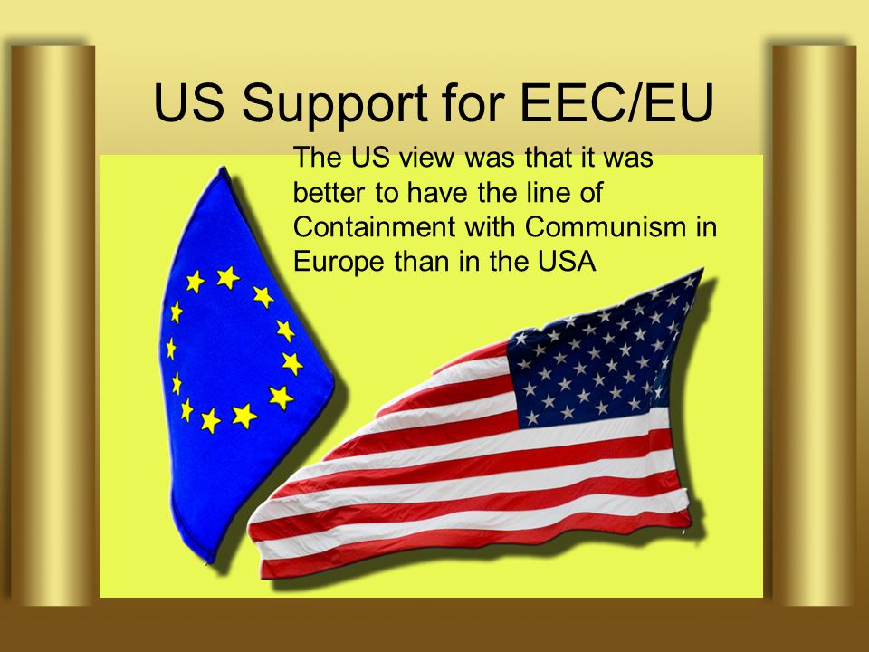 US Support for EEC/EU A strong economy, plus NATO, were seen by the US as essential to prevent the further expansion of Communism Hence Marshall Plan and support of Treaty of Rome, 1957 The US view was that it was better to have the line of Containment with Communism in Europe than in the USA