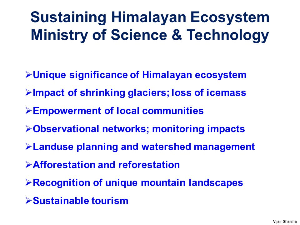 Sustaining Himalayan Ecosystem Ministry of Science & Technology  Unique significance of Himalayan ecosystem  Impact of shrinking glaciers; loss of i