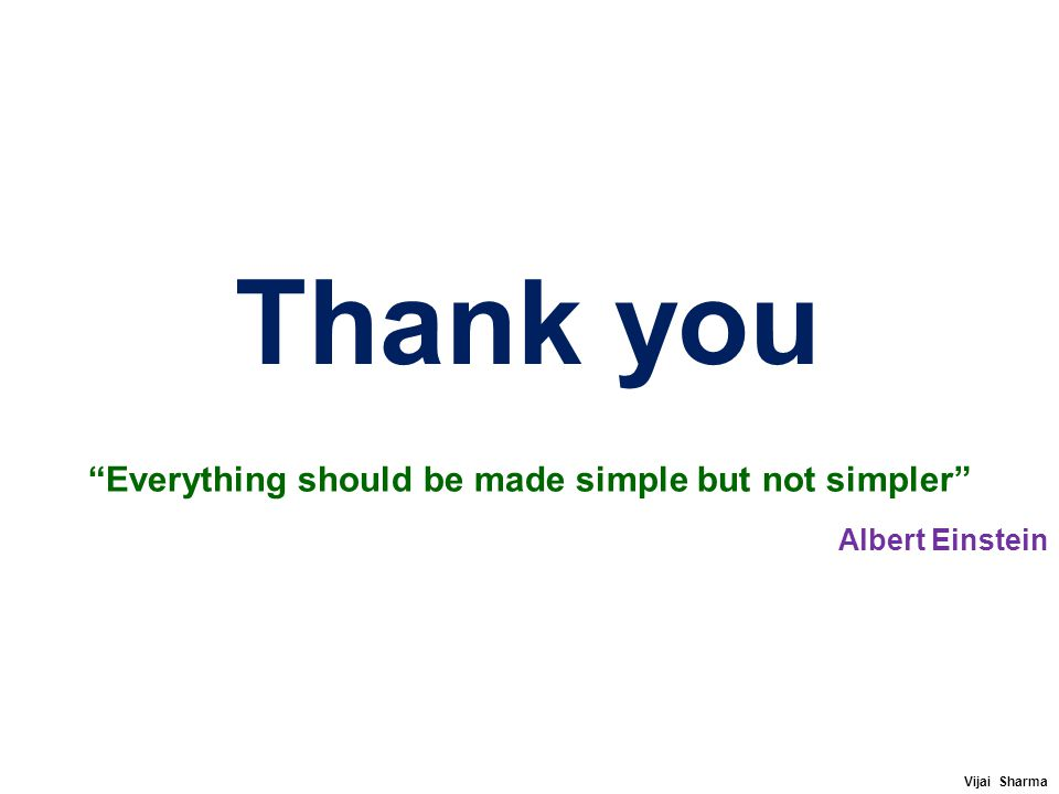 "Thank you ""Everything should be made simple but not simpler"" Albert Einstein Vijai Sharma"
