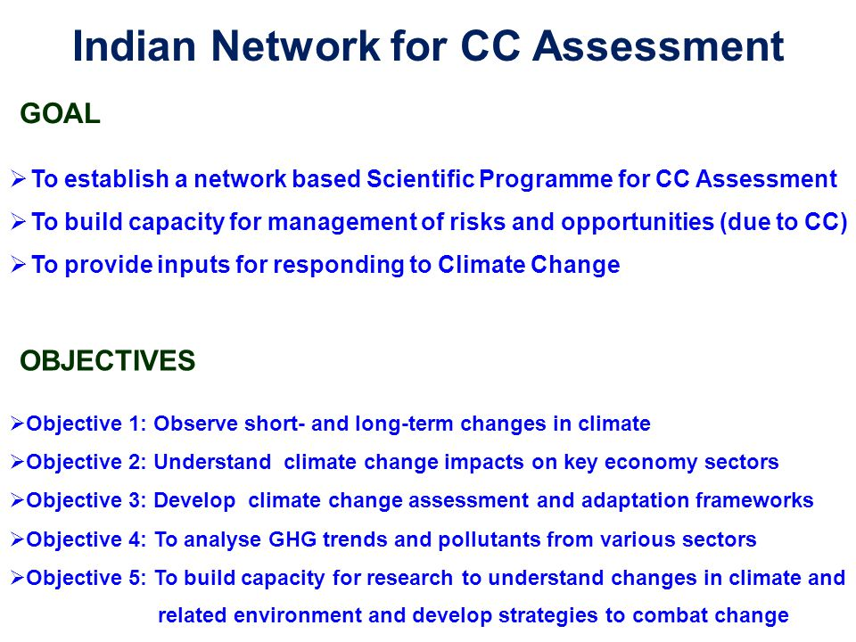 Indian Network for CC Assessment GOAL  To establish a network based Scientific Programme for CC Assessment  To build capacity for management of risk