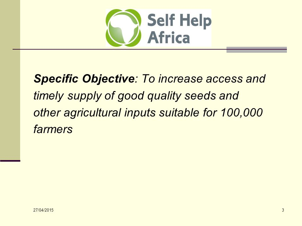 27/04/2015 3 Specific Objective: To increase access and timely supply of good quality seeds and other agricultural inputs suitable for 100,000 farmers