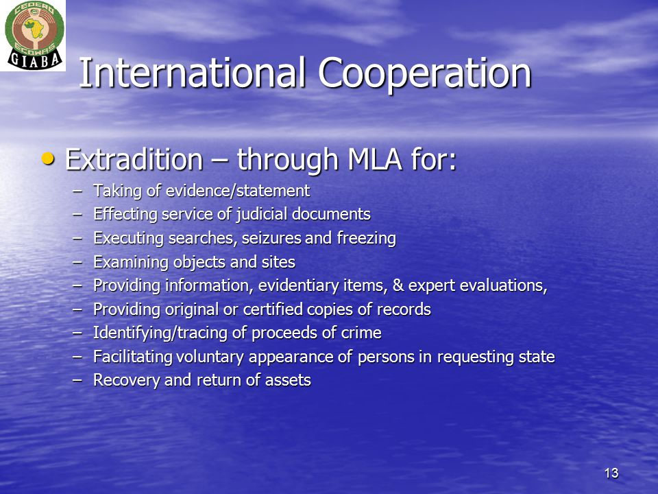 13 International Cooperation Extradition – through MLA for: Extradition – through MLA for: –Taking of evidence/statement –Effecting service of judicial documents –Executing searches, seizures and freezing –Examining objects and sites –Providing information, evidentiary items, & expert evaluations, –Providing original or certified copies of records –Identifying/tracing of proceeds of crime –Facilitating voluntary appearance of persons in requesting state –Recovery and return of assets