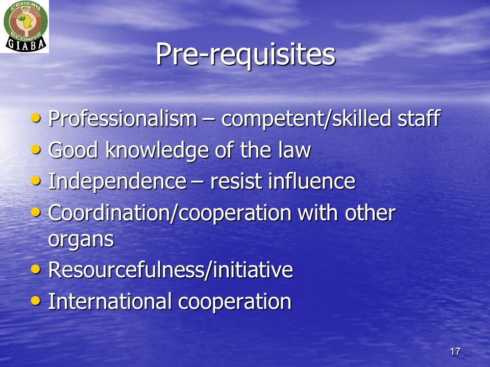 17 Pre-requisites Professionalism – competent/skilled staff Professionalism – competent/skilled staff Good knowledge of the law Good knowledge of the law Independence – resist influence Independence – resist influence Coordination/cooperation with other organs Coordination/cooperation with other organs Resourcefulness/initiative Resourcefulness/initiative International cooperation International cooperation