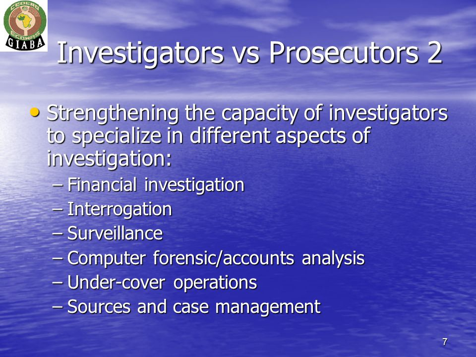 7 Investigators vs Prosecutors 2 Strengthening the capacity of investigators to specialize in different aspects of investigation: Strengthening the capacity of investigators to specialize in different aspects of investigation: –Financial investigation –Interrogation –Surveillance –Computer forensic/accounts analysis –Under-cover operations –Sources and case management